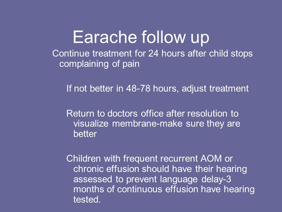 Earache follow up Continue treatment for 24 hours after child stops complaining of pain. If not better in 48-78 hours, adjust treatment.