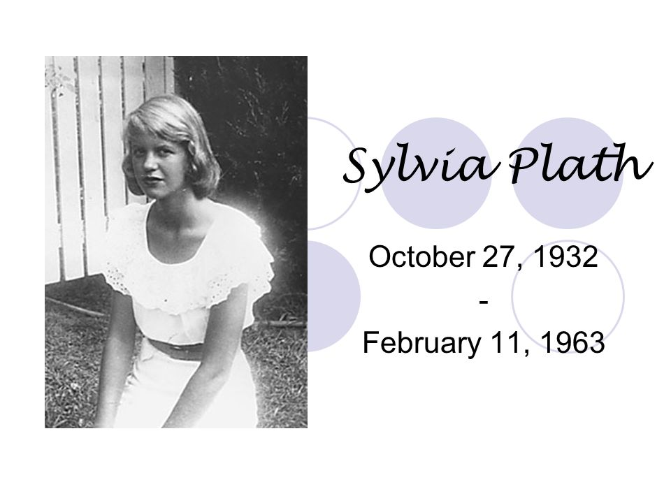 Sylvia Plath October 27, 1932 - February 11, 1963