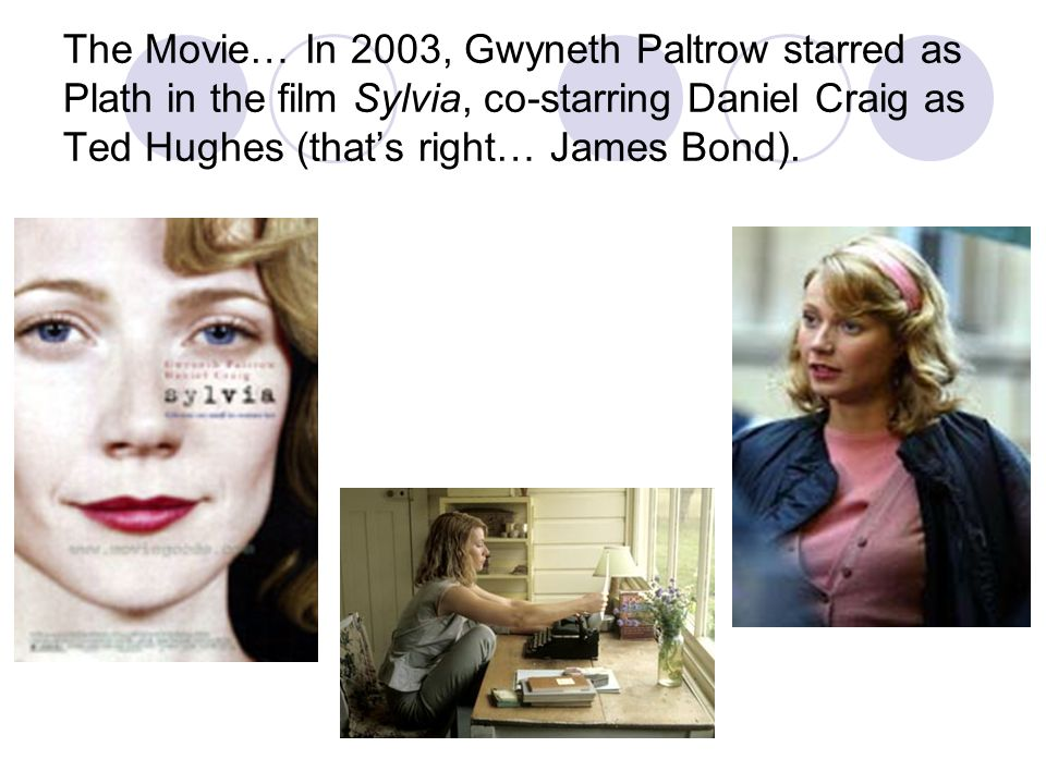 The Movie… In 2003, Gwyneth Paltrow starred as Plath in the film Sylvia, co-starring Daniel Craig as Ted Hughes (that's right… James Bond).