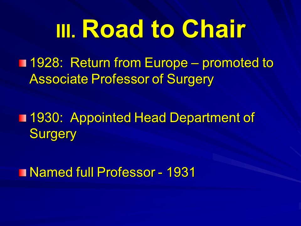 III. Road to Chair 1928: Return from Europe – promoted to Associate Professor of Surgery. 1930: Appointed Head Department of Surgery.