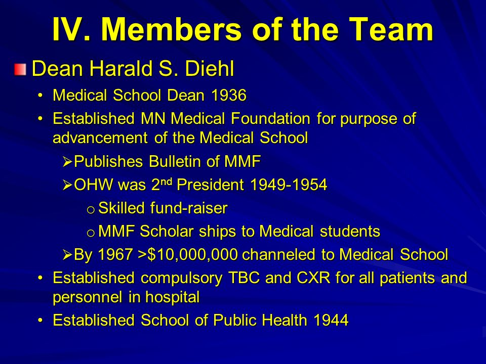 IV. Members of the Team Dean Harald S. Diehl Medical School Dean 1936