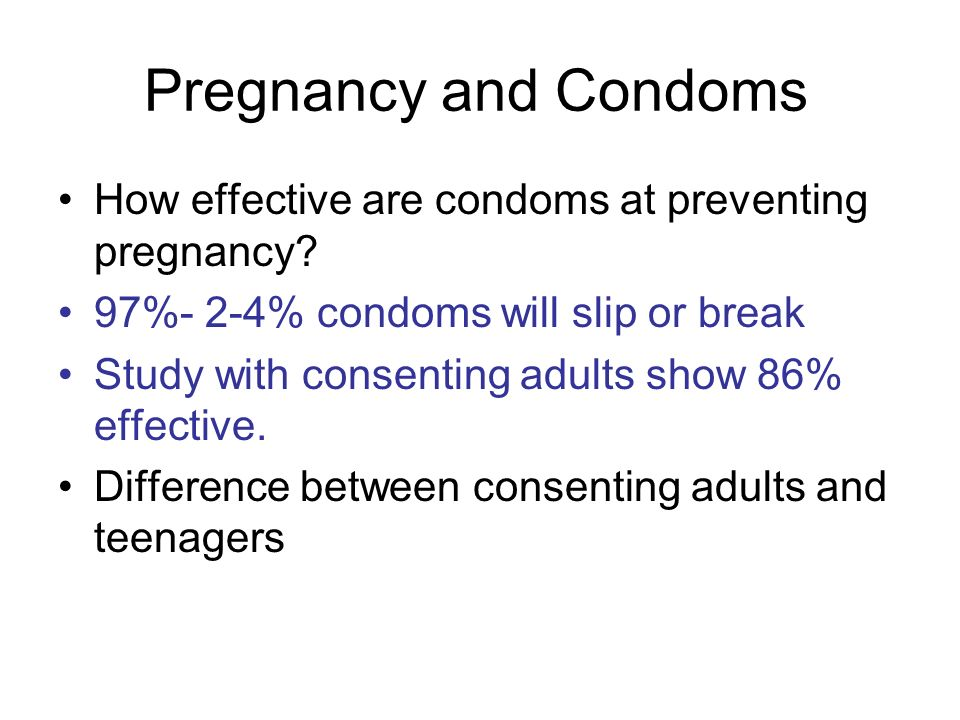 Pregnancy and Condoms How effective are condoms at preventing pregnancy 97%- 2-4% condoms will slip or break.