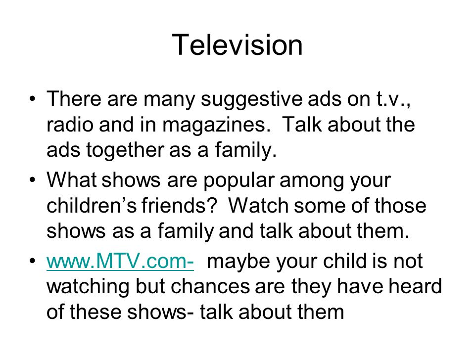 Television There are many suggestive ads on t.v., radio and in magazines. Talk about the ads together as a family.
