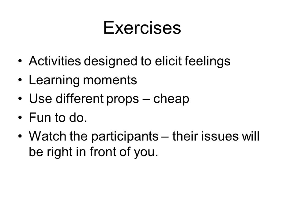 Exercises Activities designed to elicit feelings Learning moments