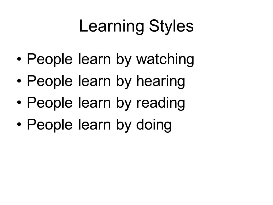 Learning Styles People learn by watching People learn by hearing