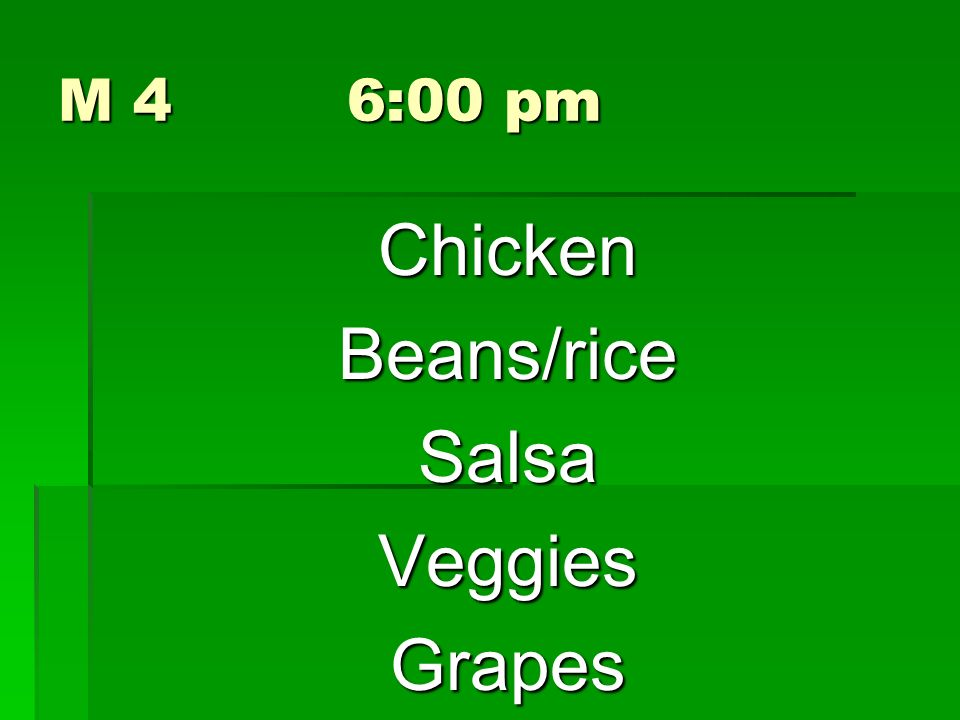 M 4 6:00 pm Chicken Beans/rice Salsa Veggies Grapes