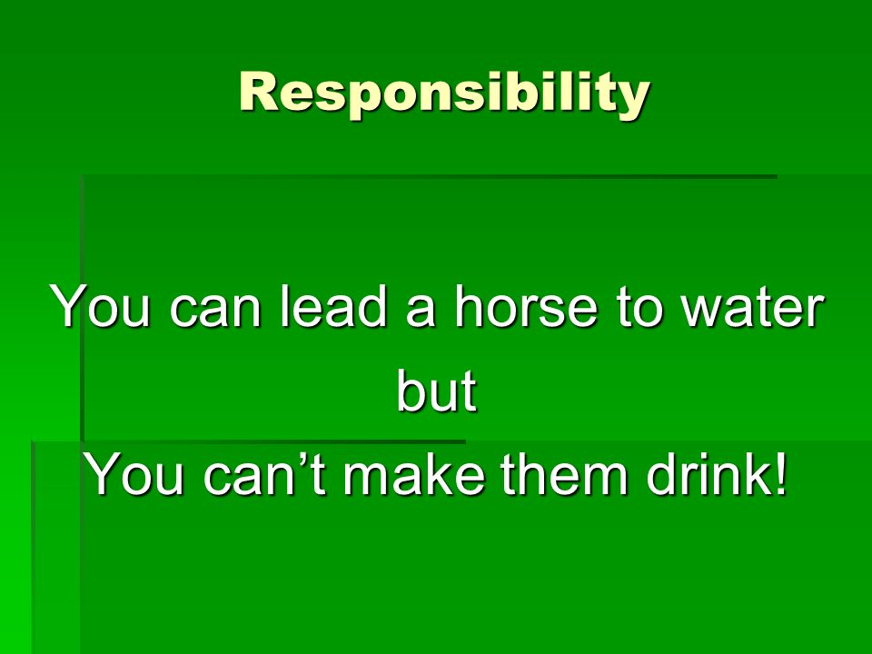 You can lead a horse to water but You can't make them drink!