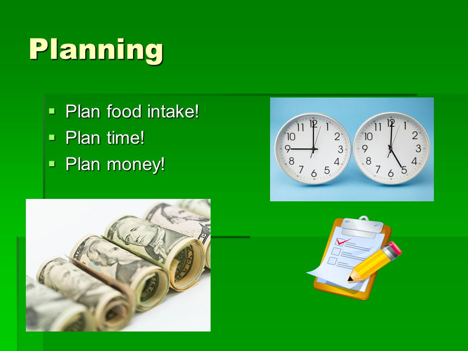 Planning Plan food intake! Plan time! Plan money!