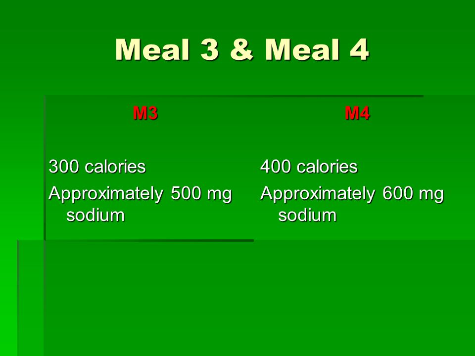 Meal 3 & Meal 4 M3 300 calories Approximately 500 mg sodium