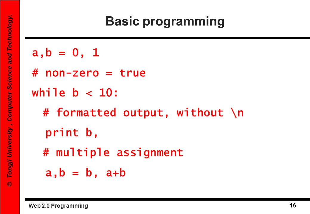 Basic programming a,b = 0, 1 # non-zero = true while b < 10: