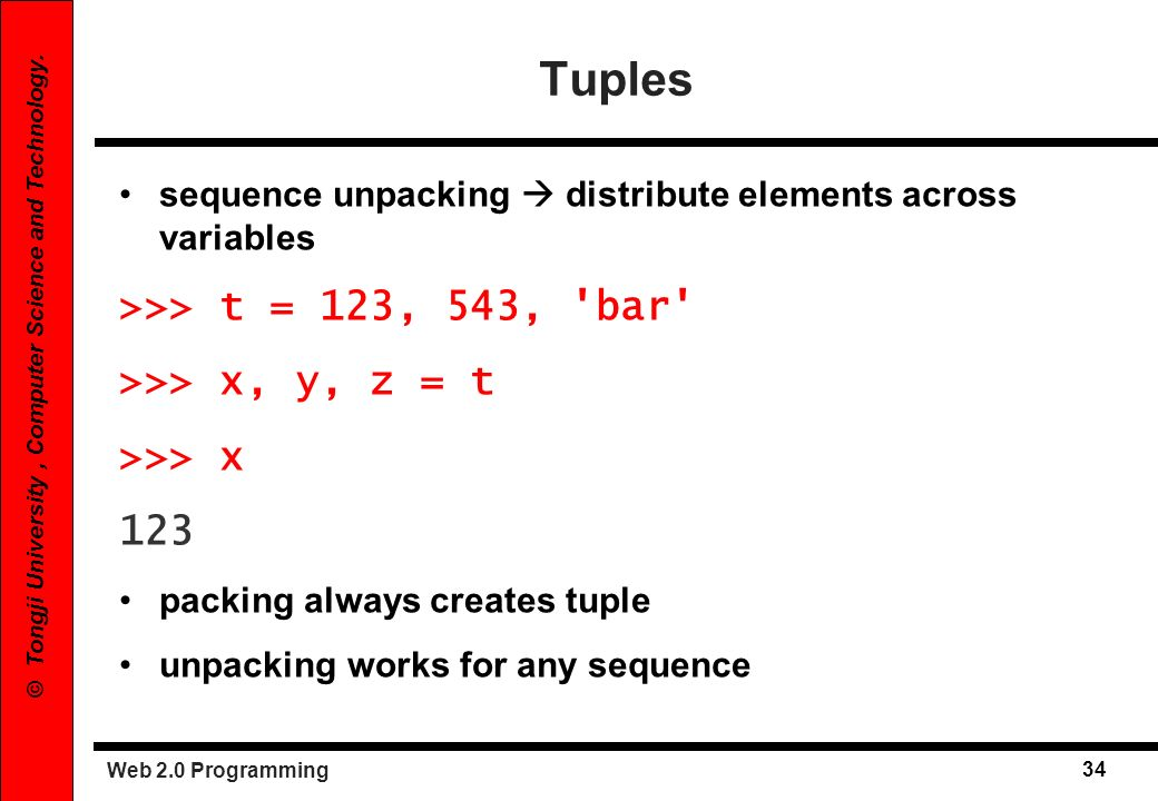 Tuples >>> t = 123, 543, bar >>> x, y, z = t