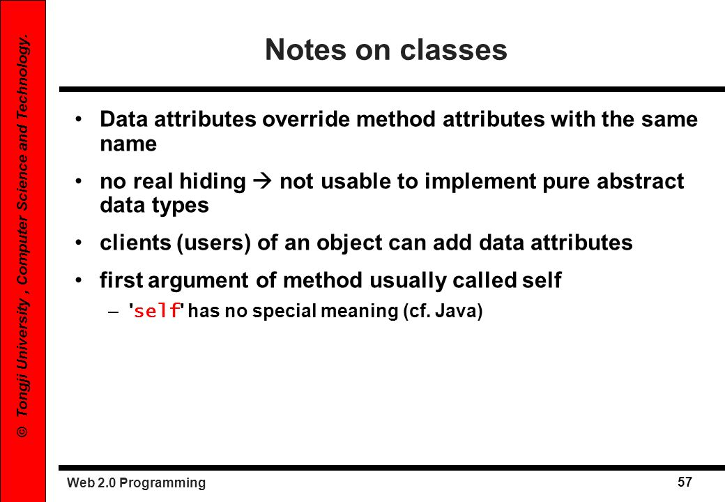 Notes on classes Data attributes override method attributes with the same name. no real hiding  not usable to implement pure abstract data types.