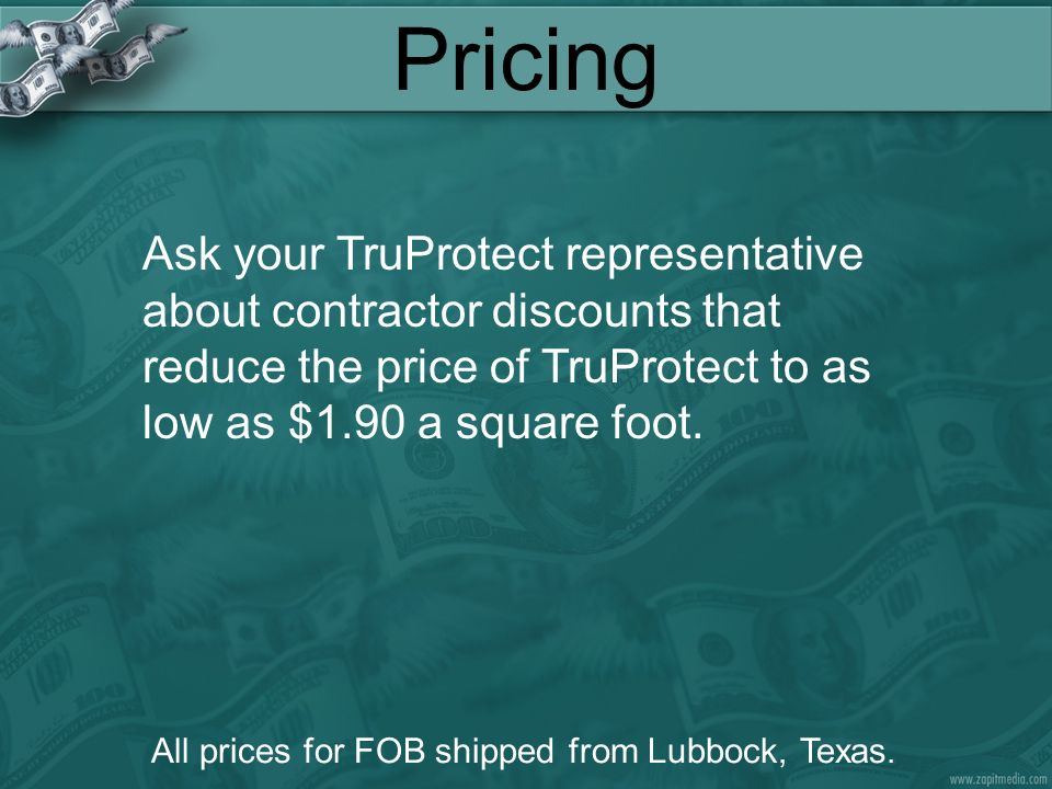 Pricing Ask your TruProtect representative about contractor discounts that reduce the price of TruProtect to as low as $1.90 a square foot.