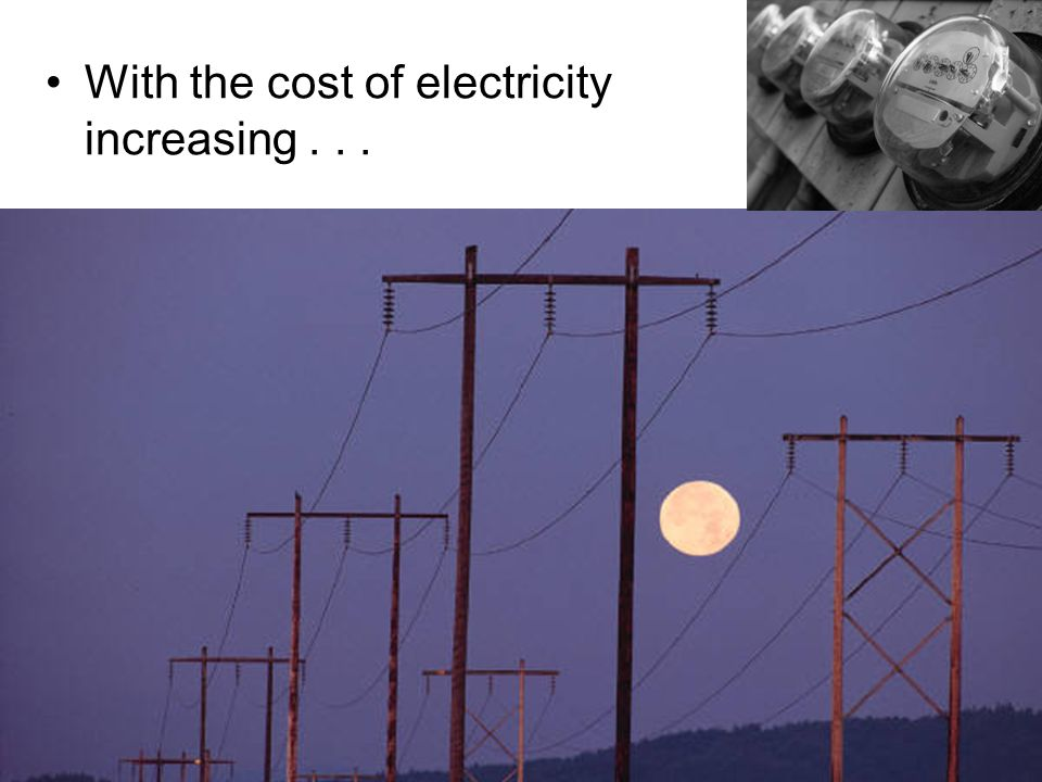 With the cost of electricity increasing . . .