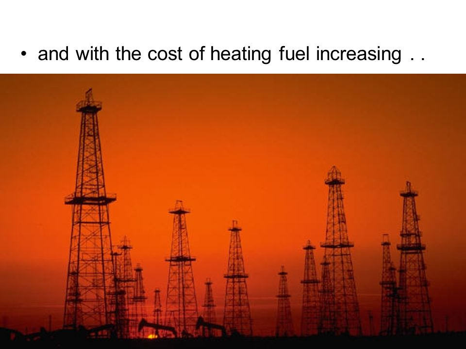 and with the cost of heating fuel increasing . .