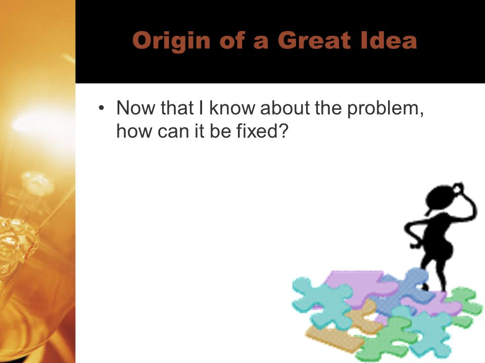 Origin of a Great Idea Now that I know about the problem, how can it be fixed