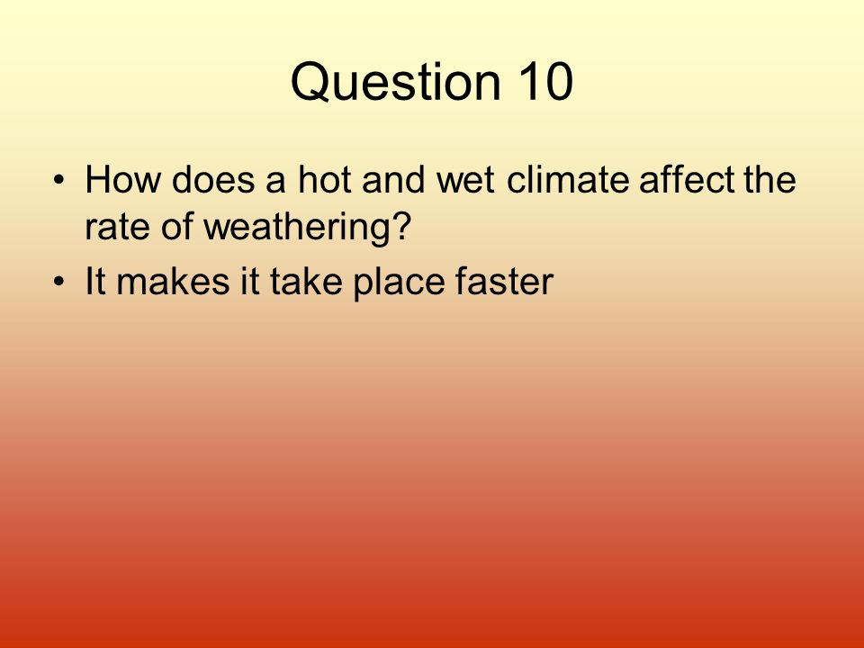 Question 10 How does a hot and wet climate affect the rate of weathering.