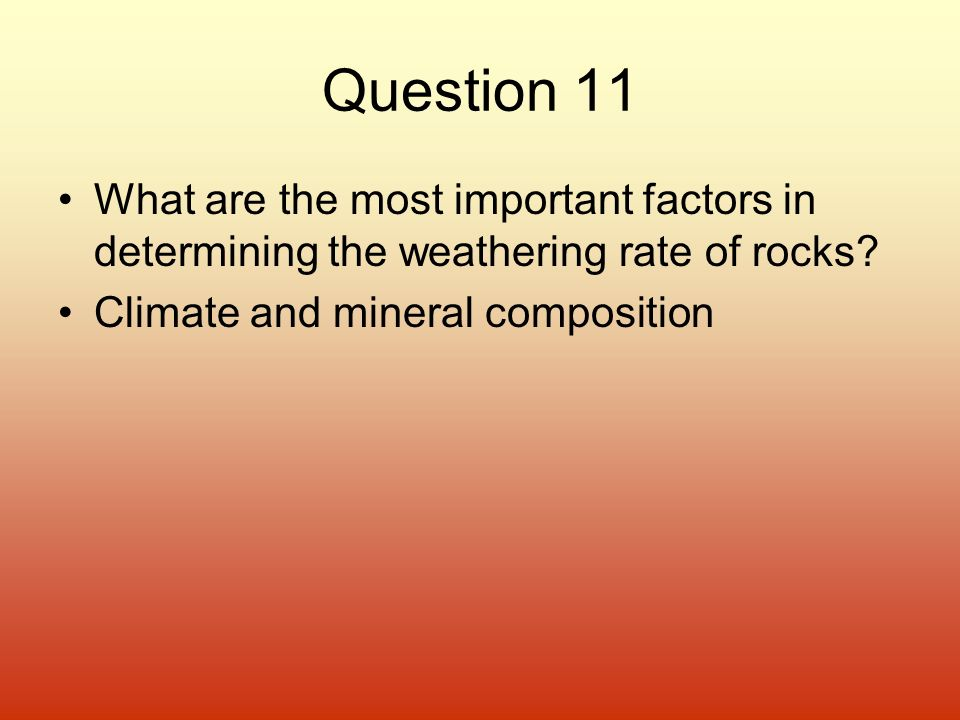 Question 11 What are the most important factors in determining the weathering rate of rocks.