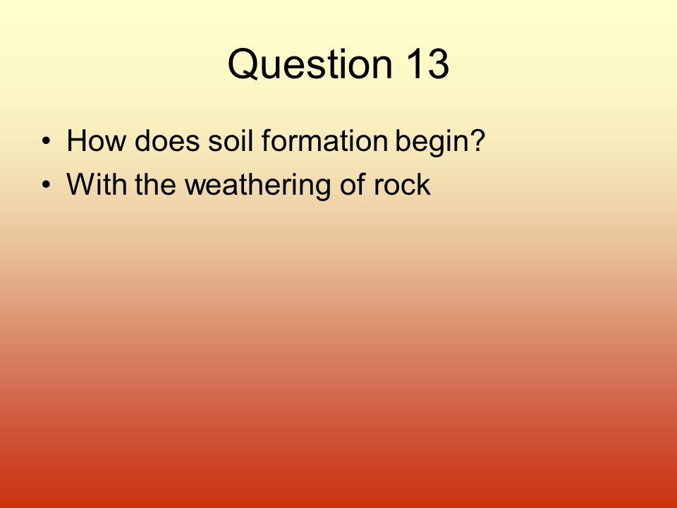 Question 13 How does soil formation begin With the weathering of rock