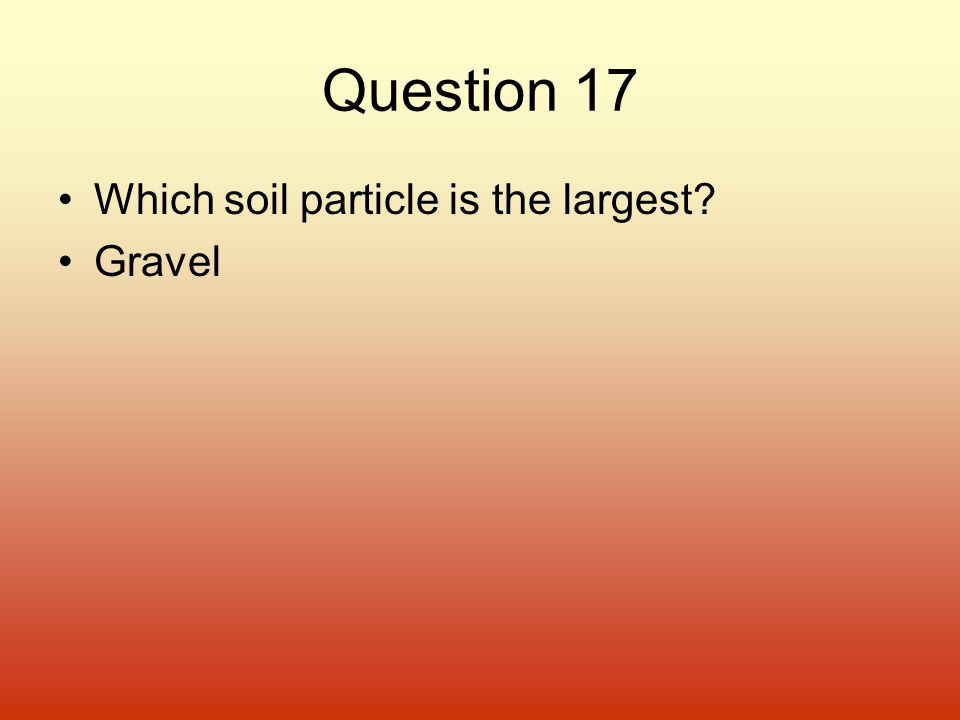 Question 17 Which soil particle is the largest Gravel