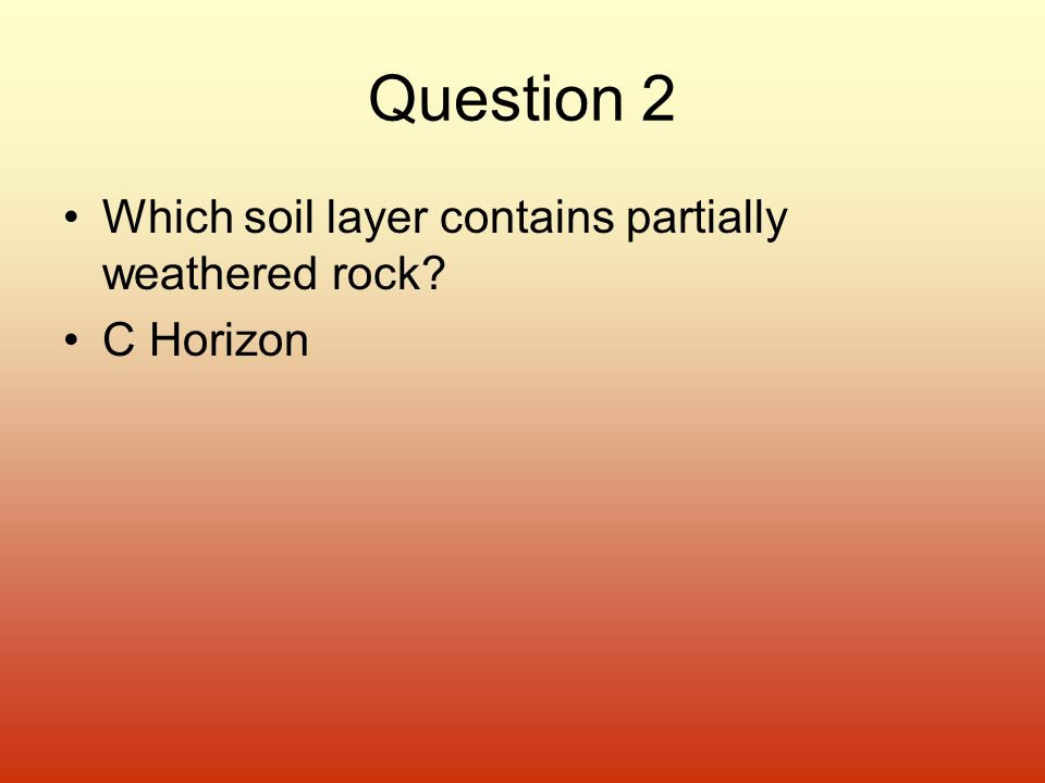 Question 2 Which soil layer contains partially weathered rock