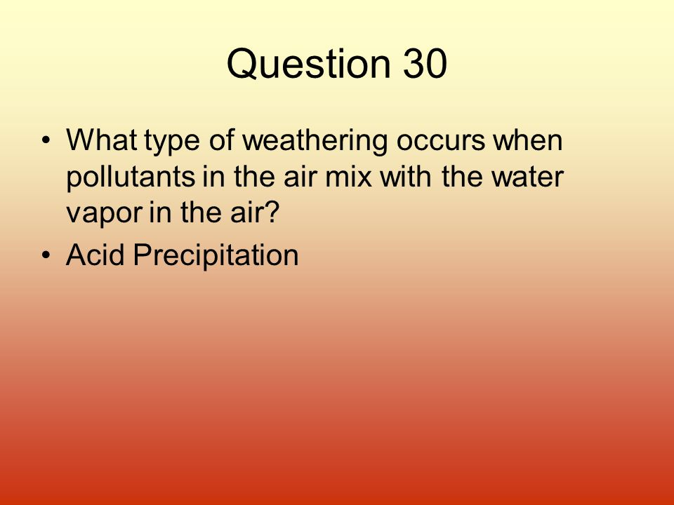 Question 30 What type of weathering occurs when pollutants in the air mix with the water vapor in the air