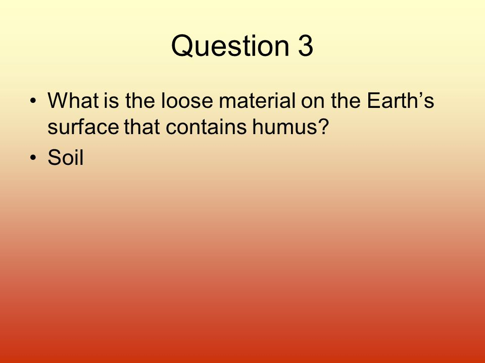 Question 3 What is the loose material on the Earth's surface that contains humus Soil