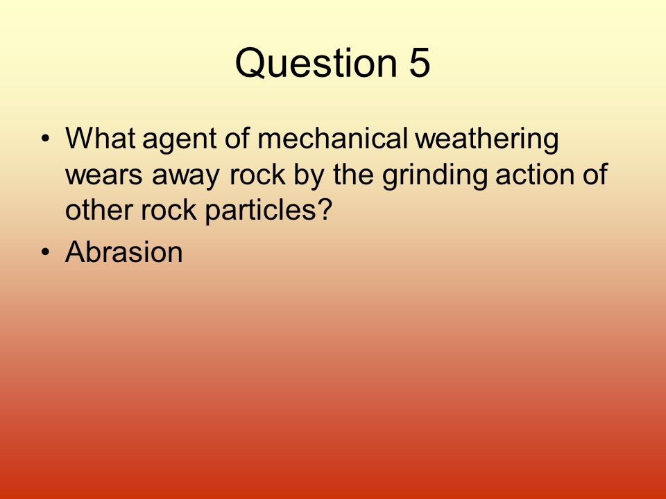 Question 5 What agent of mechanical weathering wears away rock by the grinding action of other rock particles