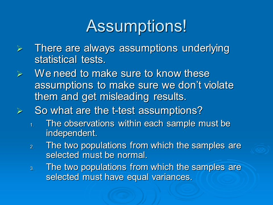 Assumptions! There are always assumptions underlying statistical tests.