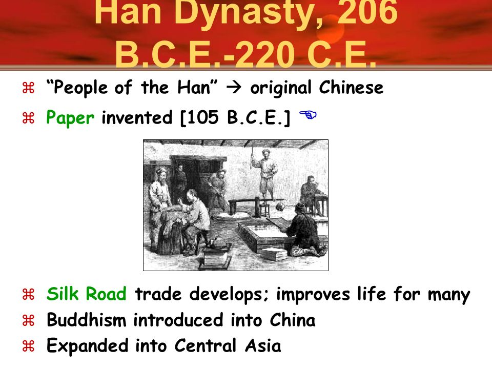 Han Dynasty, 206 B.C.E.-220 C.E. People of the Han  original Chinese. Paper invented [105 B.C.E.] 