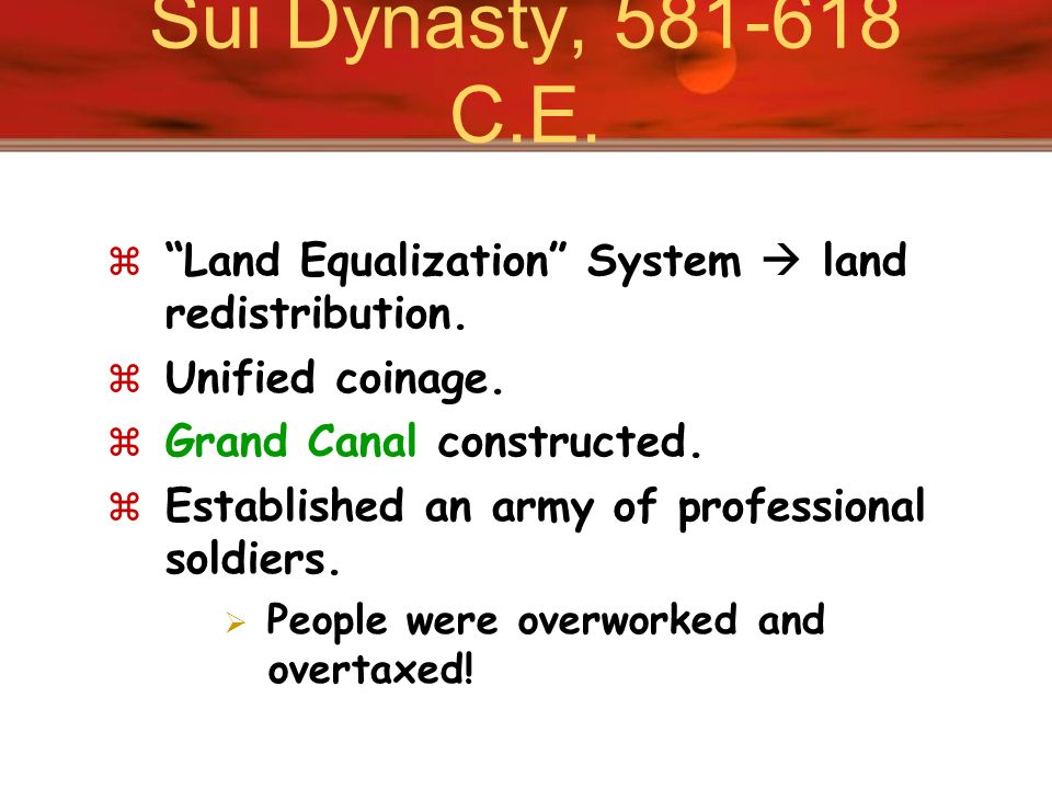 Sui Dynasty, 581-618 C.E. Land Equalization System  land redistribution. Unified coinage. Grand Canal constructed.