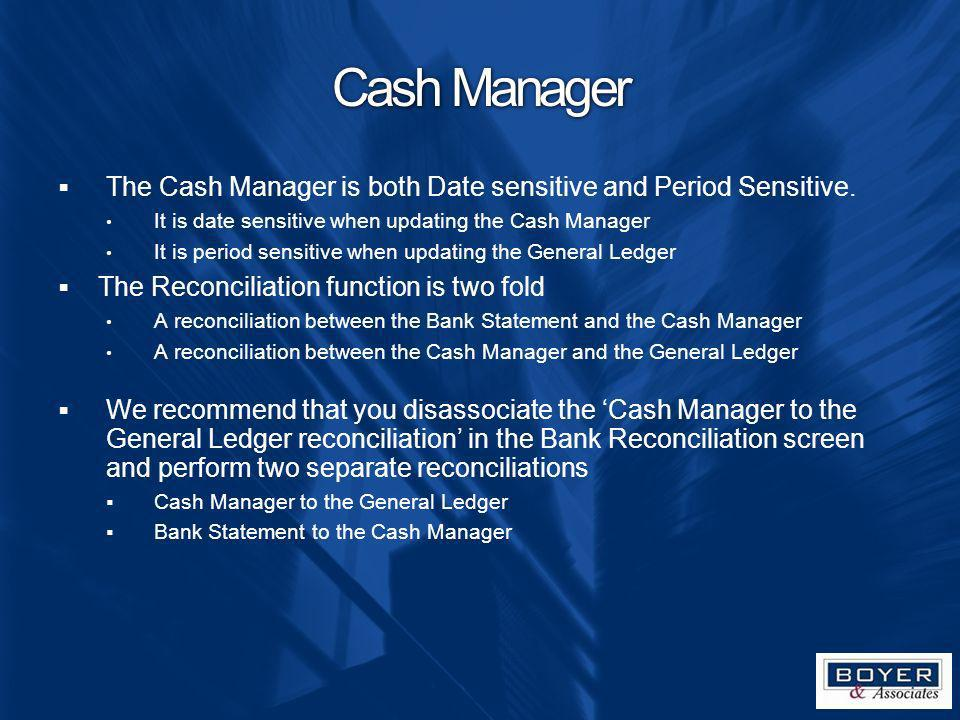 Cash Manager The Cash Manager is both Date sensitive and Period Sensitive. It is date sensitive when updating the Cash Manager.