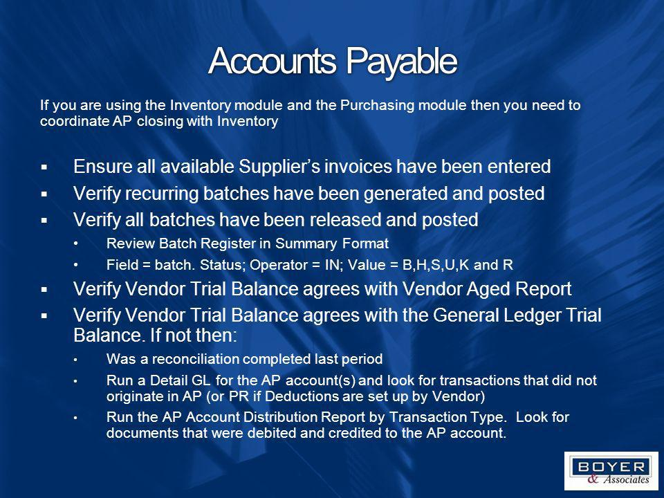 Accounts Payable If you are using the Inventory module and the Purchasing module then you need to coordinate AP closing with Inventory.