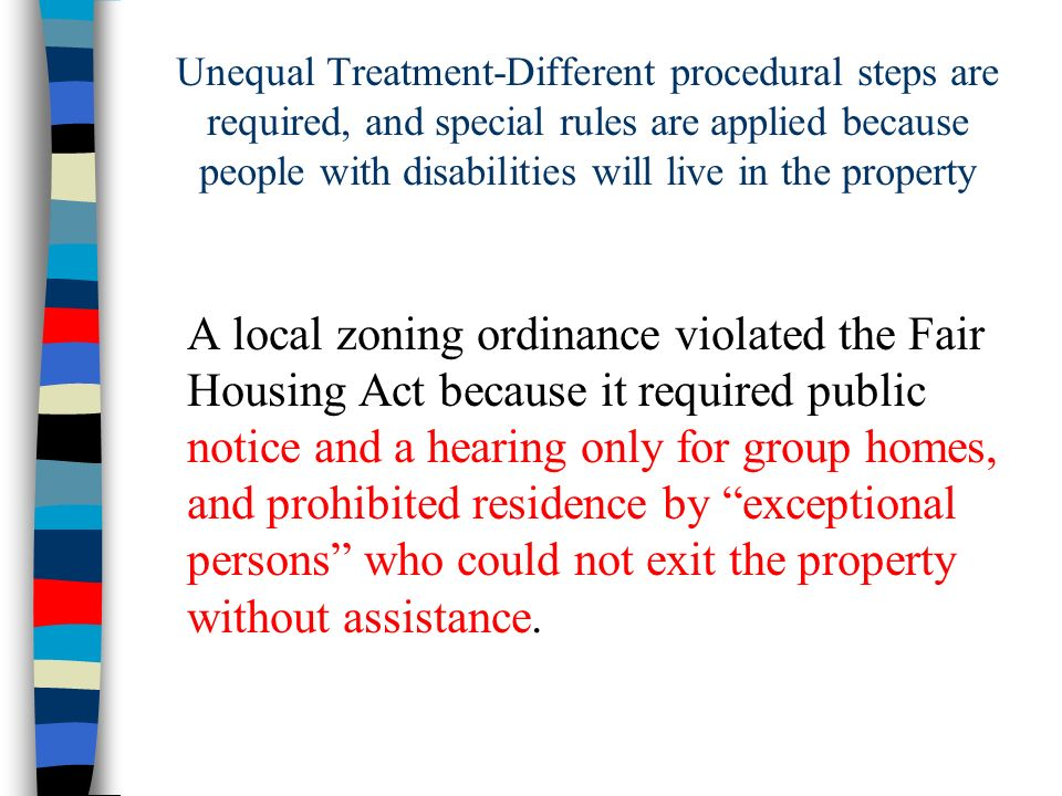 Unequal Treatment-Different procedural steps are required, and special rules are applied because people with disabilities will live in the property