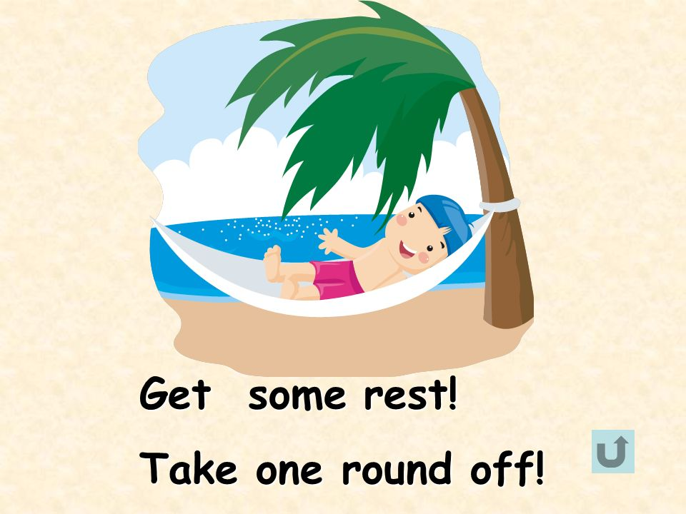 Get some rest! Take one round off!