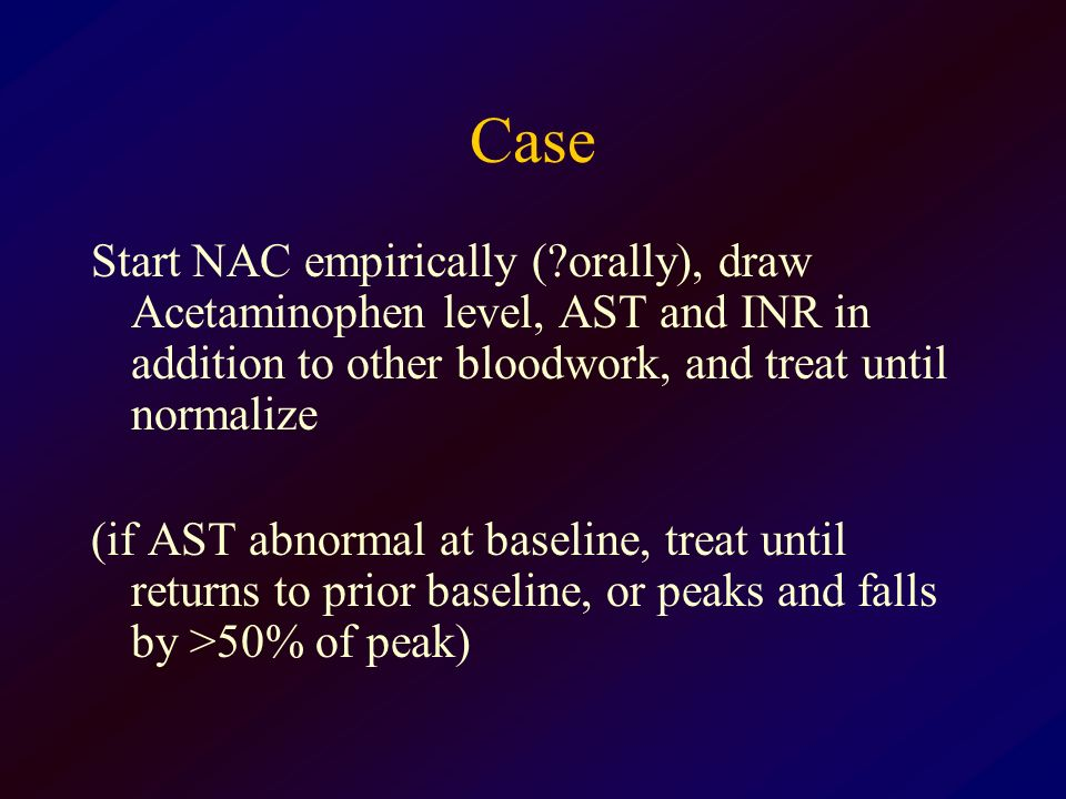 Case Start NAC empirically ( orally), draw Acetaminophen level, AST and INR in addition to other bloodwork, and treat until normalize.