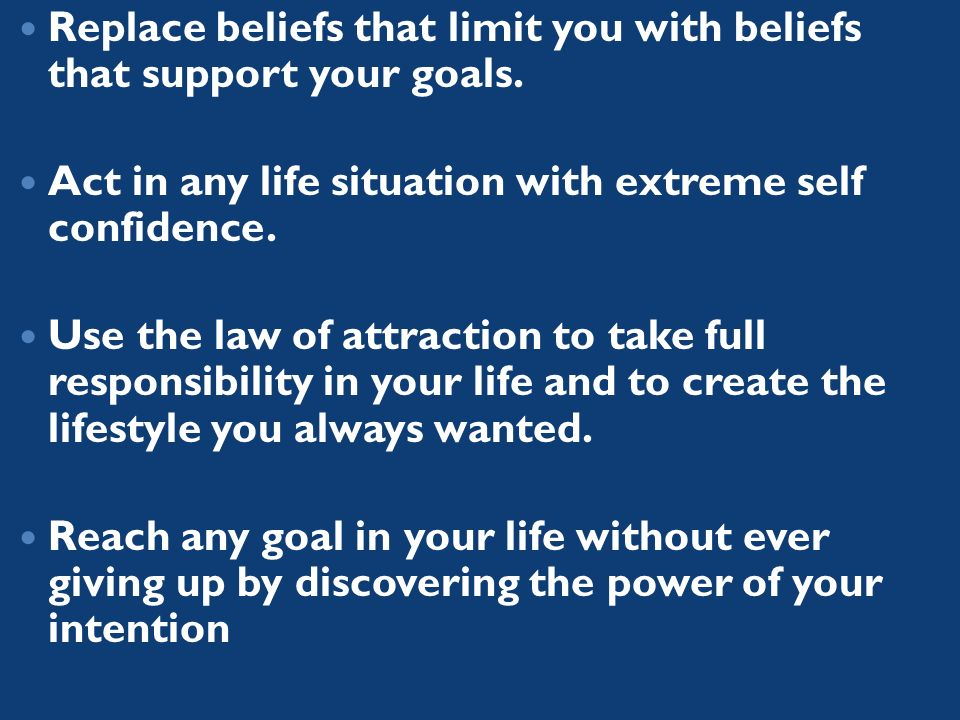 Replace beliefs that limit you with beliefs that support your goals.