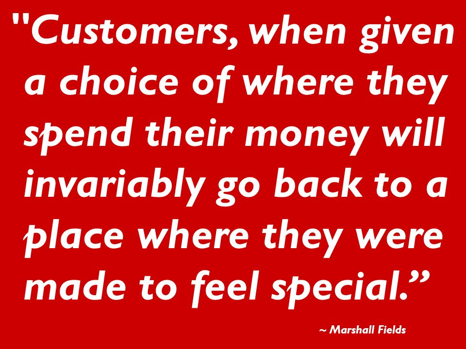 Customers, when given a choice of where they spend their money will invariably go back to a place where they were made to feel special.