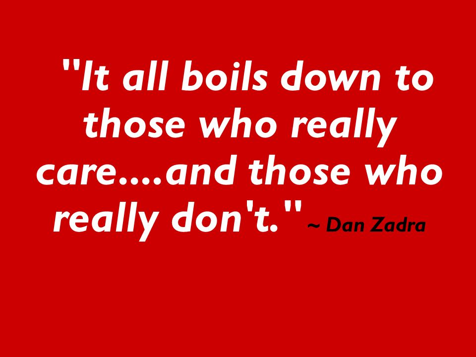 It all boils down to those who really care....and those who really don t. ~ Dan Zadra