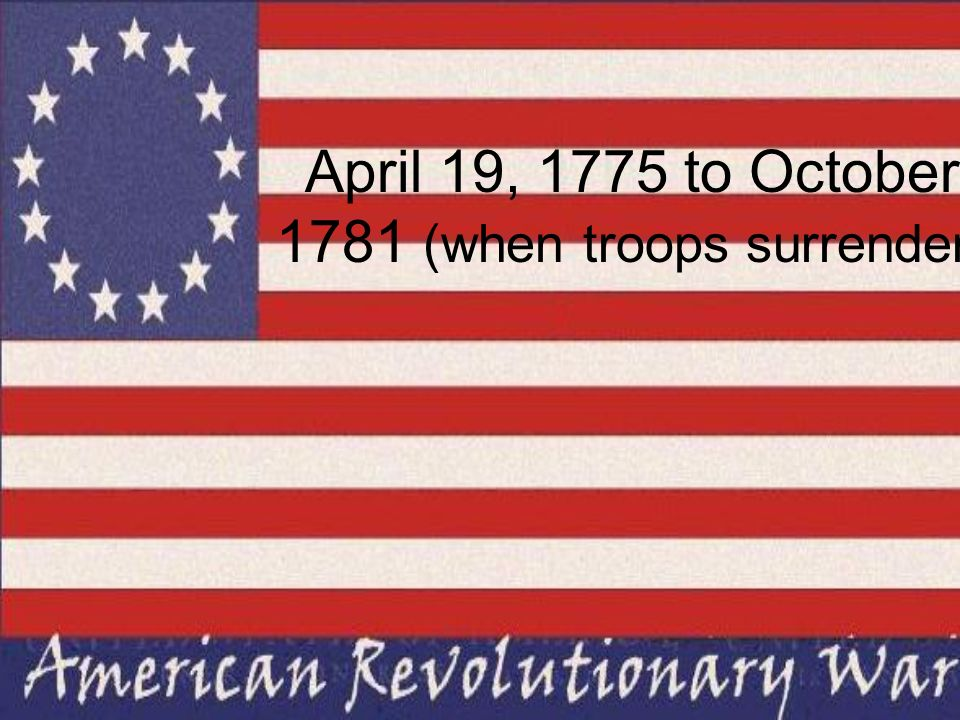 April 19, 1775 to October 1781 (when troops surrender)