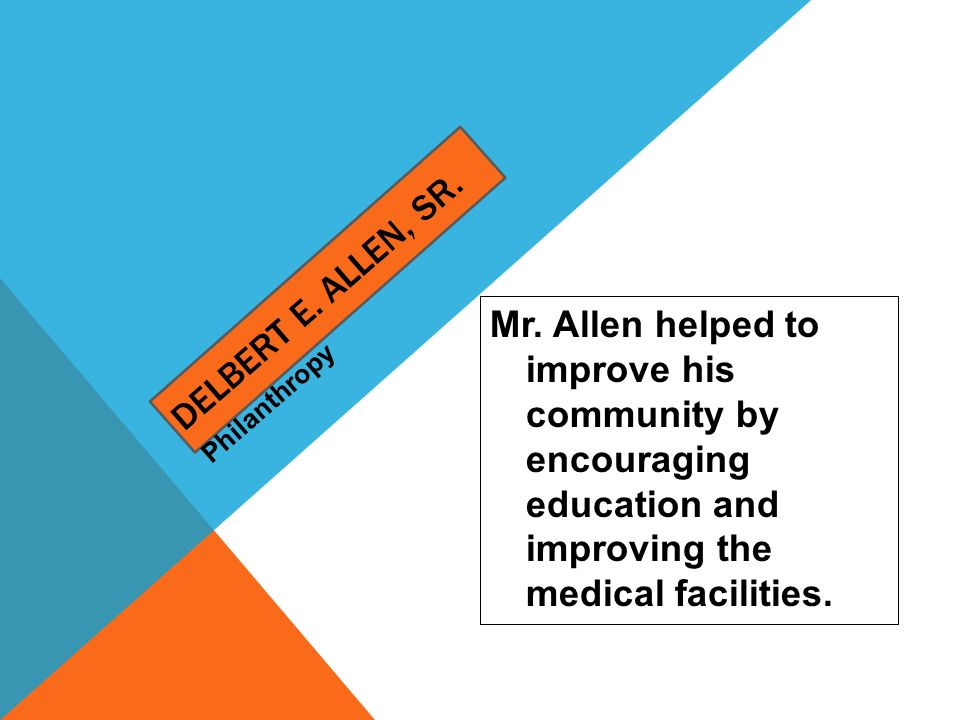 Delbert E. Allen, Sr. Mr. Allen helped to improve his community by encouraging education and improving the medical facilities.