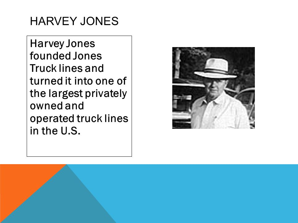 Harvey jones Harvey Jones founded Jones Truck lines and turned it into one of the largest privately owned and operated truck lines in the U.S.