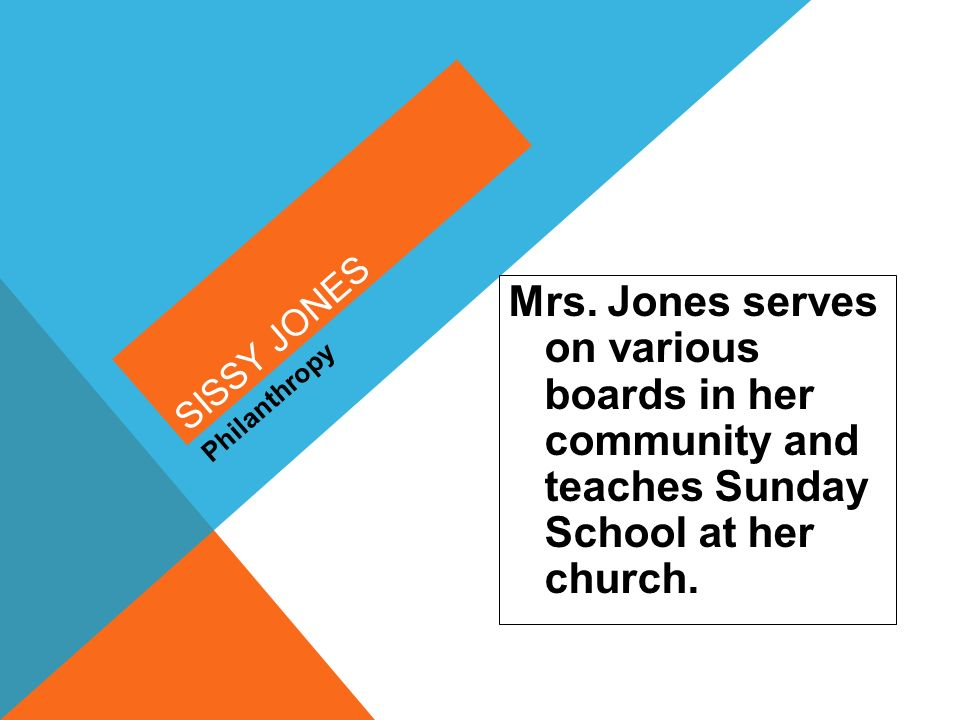 Sissy Jones Mrs. Jones serves on various boards in her community and teaches Sunday School at her church.