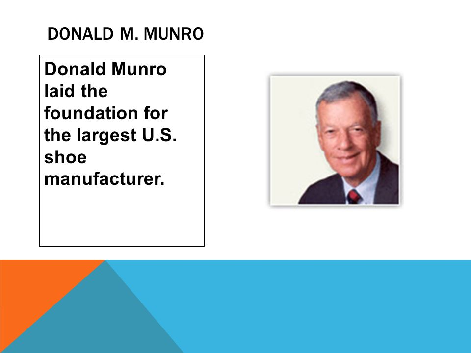 Donald M. Munro Donald Munro laid the foundation for the largest U.S. shoe manufacturer.