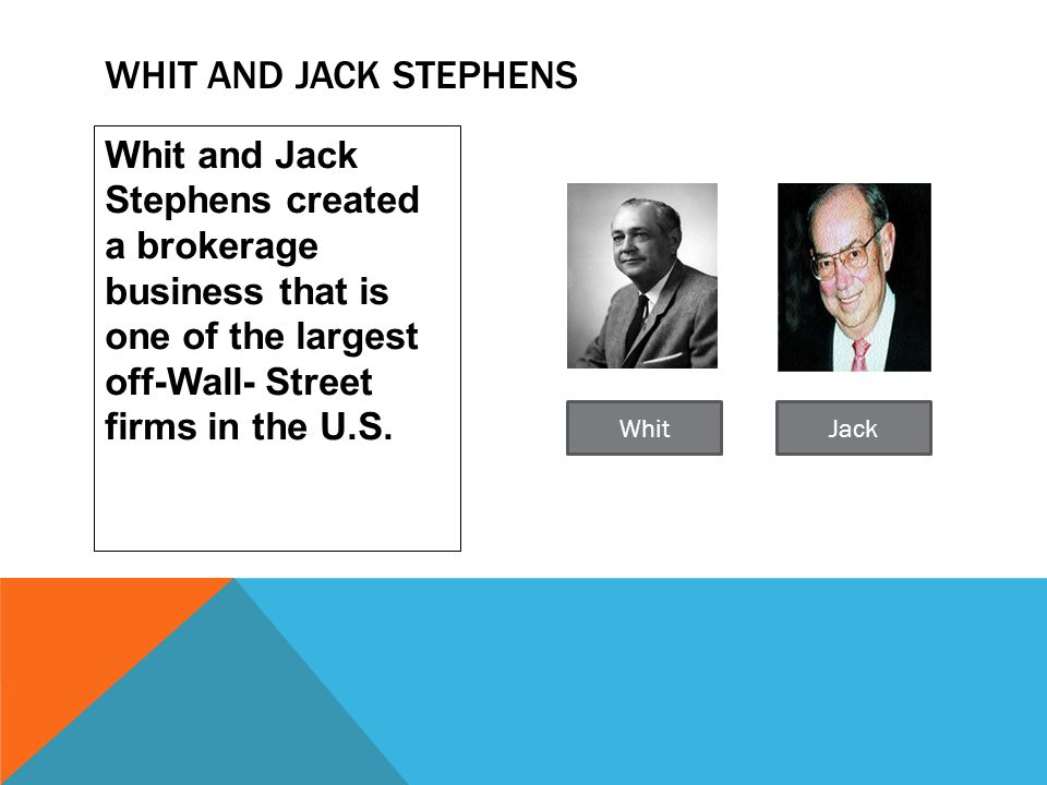Whit and Jack stephens Whit and Jack Stephens created a brokerage business that is one of the largest off-Wall- Street firms in the U.S.