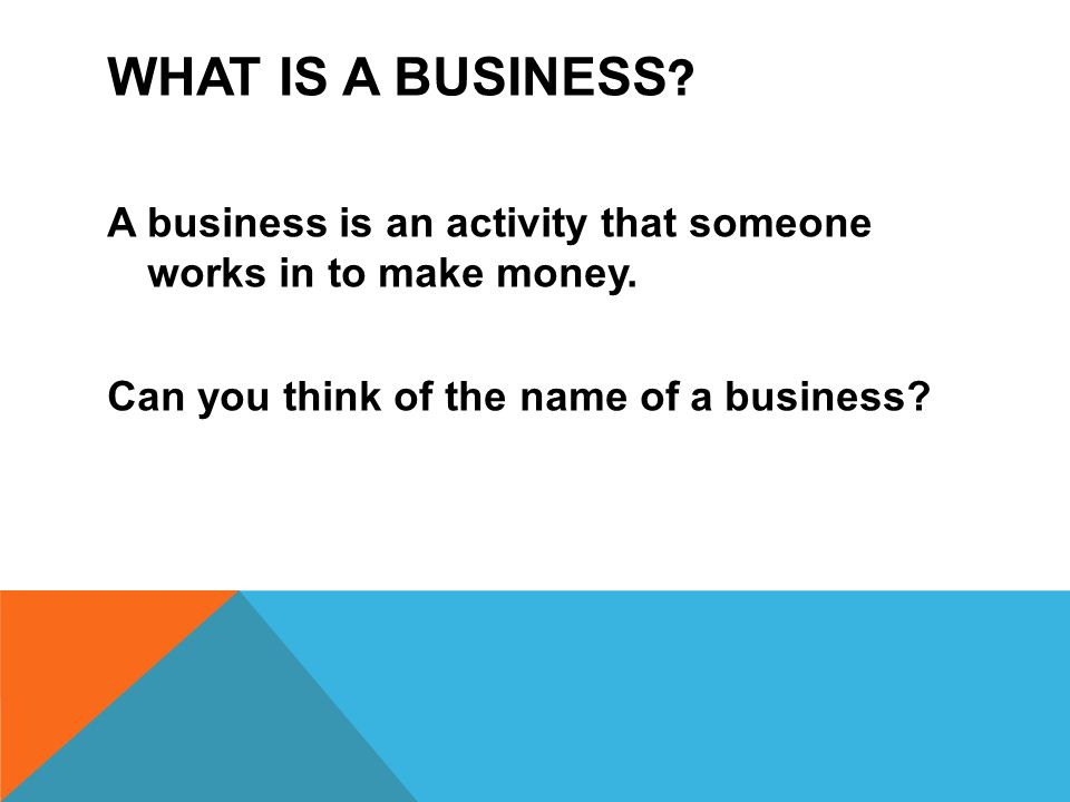 What is a business A business is an activity that someone works in to make money. Can you think of the name of a business