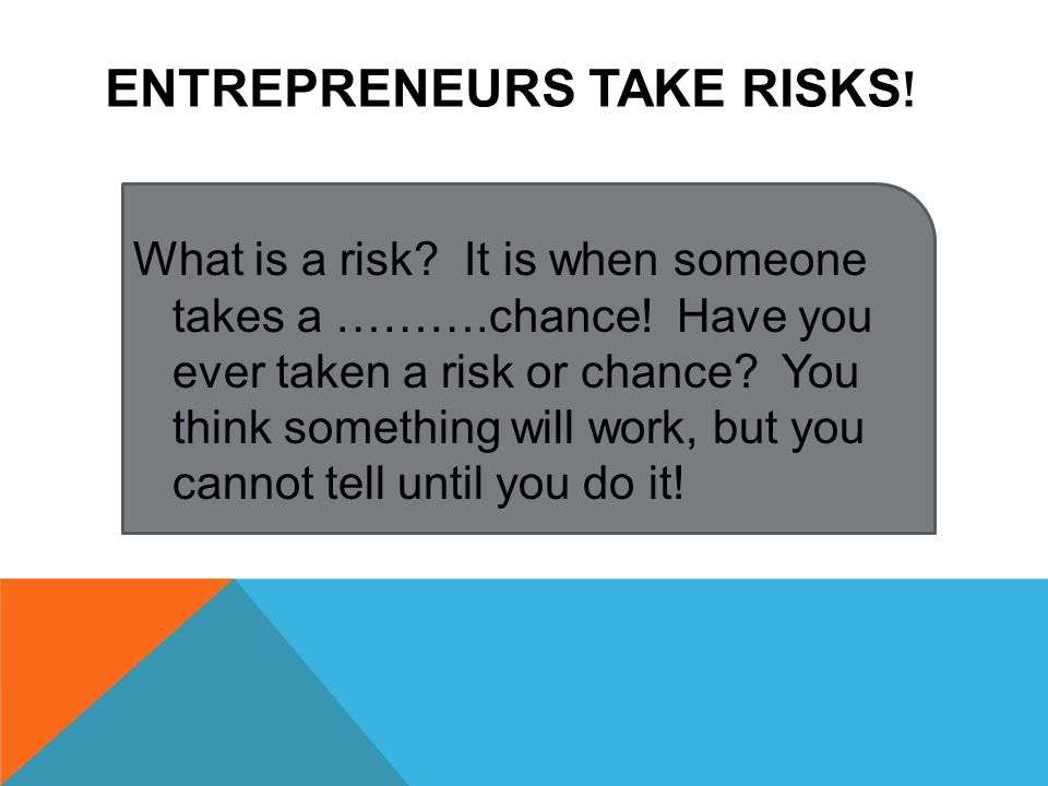 Entrepreneurs take Risks!