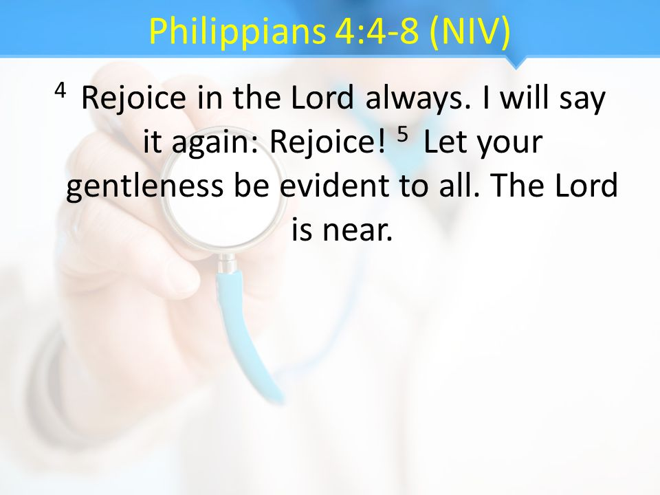 Philippians 4:4-8 (NIV) 4 Rejoice in the Lord always.