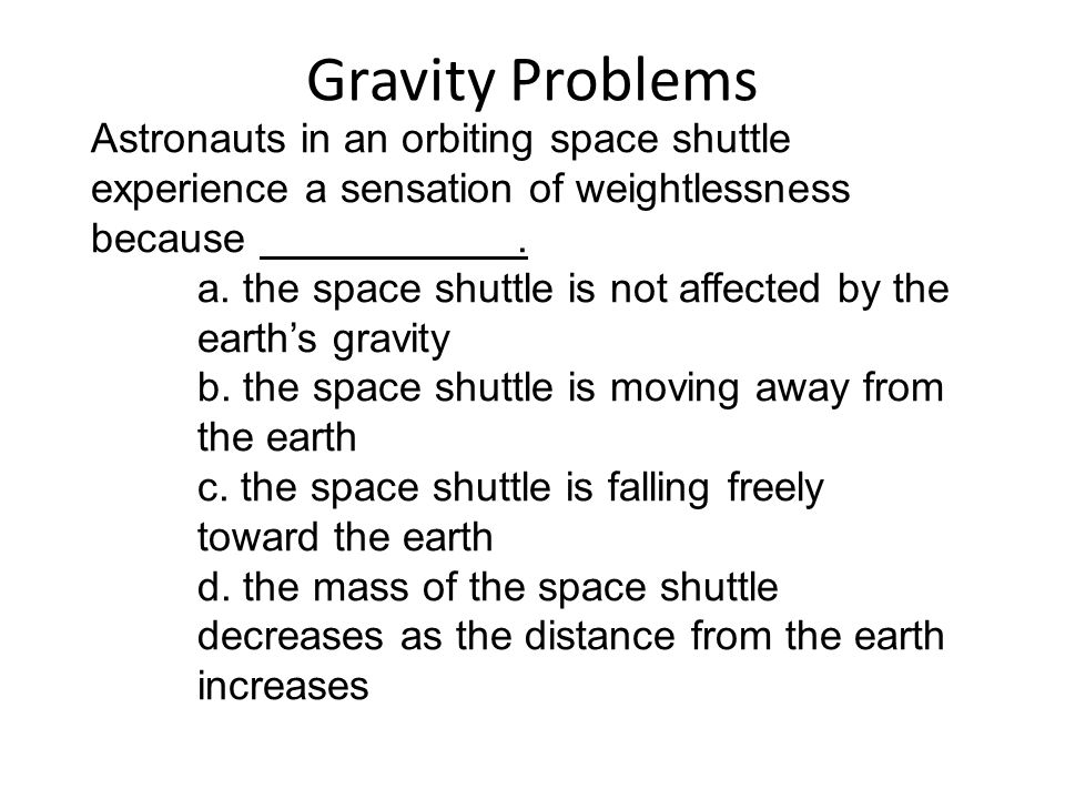Gravity Problems Astronauts in an orbiting space shuttle experience a sensation of weightlessness because .
