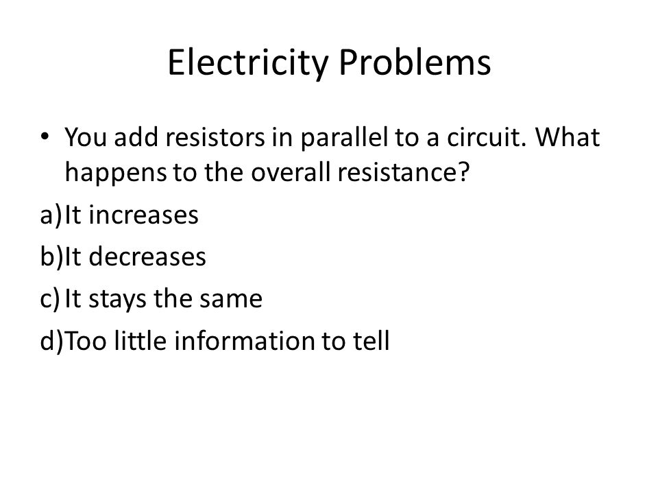 Electricity Problems You add resistors in parallel to a circuit. What happens to the overall resistance